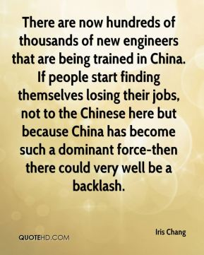 Iris Chang - There are now hundreds of thousands of new engineers that are being trained in China. If people start finding themselves losing their jobs, not to the Chinese here but because China has become such a dominant force-then there could very well be a backlash.