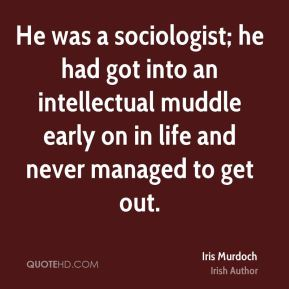 He was a sociologist; he had got into an intellectual muddle early on in life and never managed to get out.