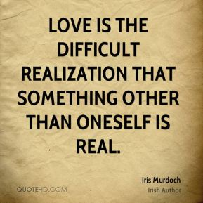 Love is the difficult realization that something other than oneself is real.
