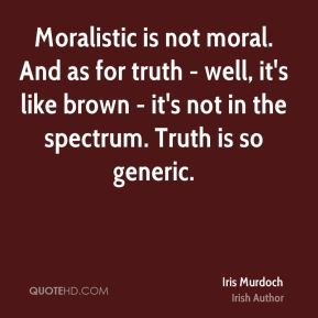 Moralistic is not moral. And as for truth - well, it's like brown - it's not in the spectrum. Truth is so generic.