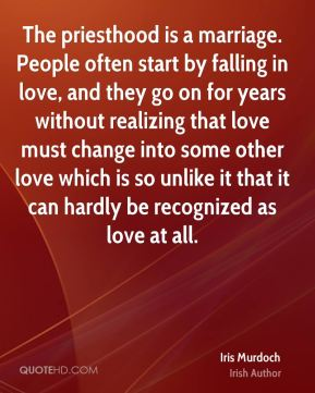 Iris Murdoch - The priesthood is a marriage. People often start by falling in love, and they go on for years without realizing that love must change into some other love which is so unlike it that it can hardly be recognized as love at all.