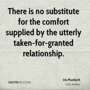 Iris Murdoch - There is no substitute for the comfort supplied by the utterly taken-for-granted relationship.