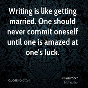 Writing is like getting married. One should never commit oneself until one is amazed at one's luck.
