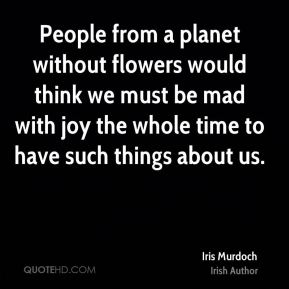 Iris Murdoch - People from a planet without flowers would think we must be mad with joy the whole time to have such things about us.