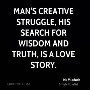 Iris Murdoch - Man's creative struggle, his search for wisdom and truth, is a love story.