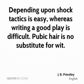 Depending upon shock tactics is easy, whereas writing a good play is difficult. Pubic hair is no substitute for wit.