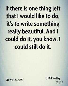 If there is one thing left that I would like to do, it's to write something really beautiful. And I could do it, you know. I could still do it.