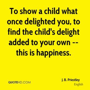 To show a child what once delighted you, to find the child's delight added to your own -- this is happiness.