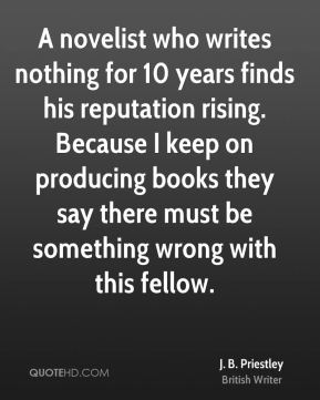A novelist who writes nothing for 10 years finds his reputation rising. Because I keep on producing books they say there must be something wrong with this fellow.