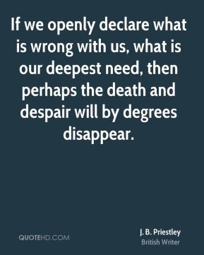 J. B. Priestley - If we openly declare what is wrong with us, what is our deepest need, then perhaps the death and despair will by degrees disappear.