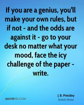 If you are a genius, you'll make your own rules, but if not - and the odds are against it - go to your desk no matter what your mood, face the icy challenge of the paper - write.