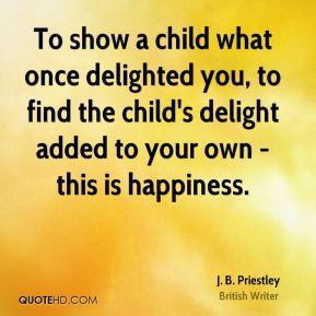 J. B. Priestley - To show a child what once delighted you, to find the child's delight added to your own - this is happiness.