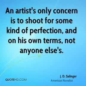 An artist's only concern is to shoot for some kind of perfection, and on his own terms, not anyone else's.