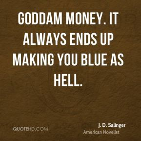 Goddam money. It always ends up making you blue as hell.