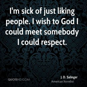 I'm sick of just liking people. I wish to God I could meet somebody I could respect.