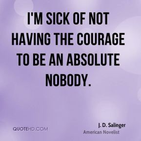 I'm sick of not having the courage to be an absolute nobody.
