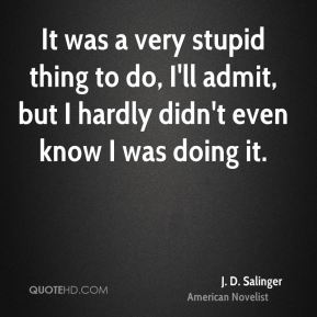 J. D. Salinger - It was a very stupid thing to do, I'll admit, but I hardly didn't even know I was doing it.