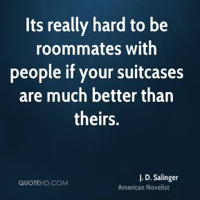 J. D. Salinger - Its really hard to be roommates with people if your suitcases are much better than theirs.
