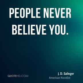 People never believe you.