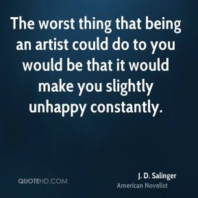 J. D. Salinger - The worst thing that being an artist could do to you would be that it would make you slightly unhappy constantly.