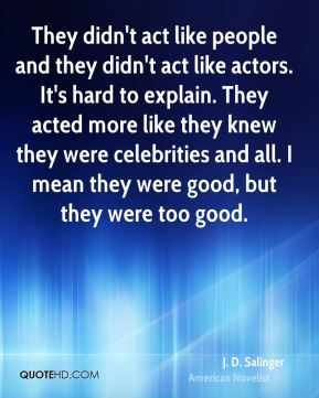 J. D. Salinger - They didn't act like people and they didn't act like actors. It's hard to explain. They acted more like they knew they were celebrities and all. I mean they were good, but they were too good.