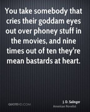 You take somebody that cries their goddam eyes out over phoney stuff in the movies, and nine times out of ten they're mean bastards at heart.
