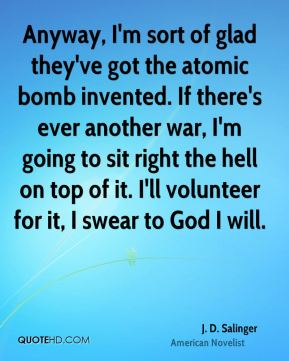 Anyway, I'm sort of glad they've got the atomic bomb invented. If there's ever another war, I'm going to sit right the hell on top of it. I'll volunteer for it, I swear to God I will.