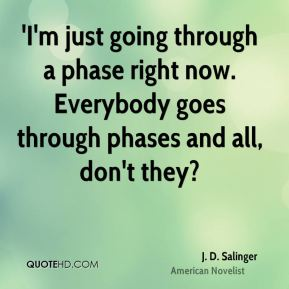 J. D. Salinger - 'I'm just going through a phase right now. Everybody goes through phases and all, don't they?