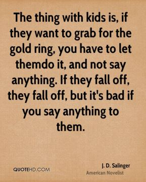 The thing with kids is, if they want to grab for the gold ring, you have to let themdo it, and not say anything. If they fall off, they fall off, but it's bad if you say anything to them.