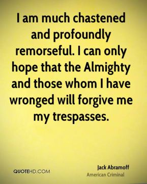 I am much chastened and profoundly remorseful. I can only hope that the Almighty and those whom I have wronged will forgive me my trespasses.