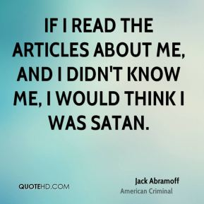 Jack Abramoff - If I read the articles about me, and I didn't know me, I would think I was Satan.