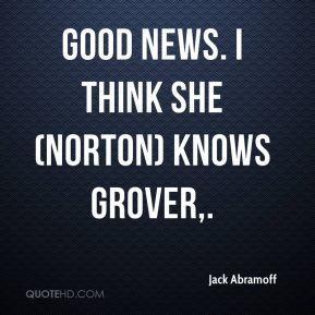Good news. I think she (Norton) knows Grover.