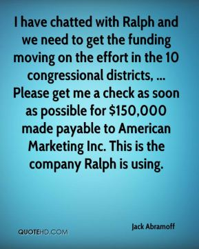 I have chatted with Ralph and we need to get the funding moving on the effort in the 10 congressional districts, ... Please get me a check as soon as possible for $150,000 made payable to American Marketing Inc. This is the company Ralph is using.