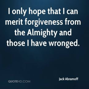 Jack Abramoff - I only hope that I can merit forgiveness from the Almighty and those I have wronged.