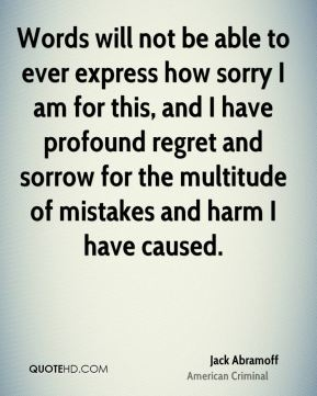 Jack Abramoff - Words will not be able to ever express how sorry I am for this, and I have profound regret and sorrow for the multitude of mistakes and harm I have caused.