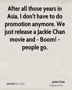 Jackie Chan - After all those years in Asia, I don't have to do promotion anymore. We just release a Jackie Chan movie and - Boom! - people go.