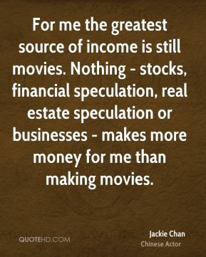 Jackie Chan - For me the greatest source of income is still movies. Nothing - stocks, financial speculation, real estate speculation or businesses - makes more money for me than making movies.