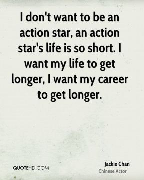 I don't want to be an action star, an action star's life is so short. I want my life to get longer, I want my career to get longer.