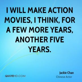 I will make action movies, I think, for a few more years, another five years.