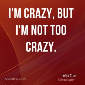 Jackie Chan - I'm crazy, but I'm not too crazy.