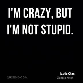 Jackie Chan - I'm crazy, but I'm not stupid.
