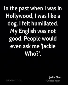 Jackie Chan - In the past when I was in Hollywood, I was like a dog. I felt humiliated. My English was not good. People would even ask me 'Jackie Who?'.