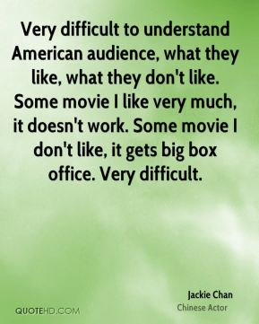 Very difficult to understand American audience, what they like, what they don't like. Some movie I like very much, it doesn't work. Some movie I don't like, it gets big box office. Very difficult.