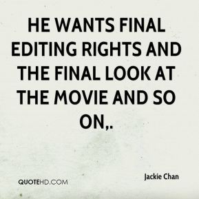 Jackie Chan - He wants final editing rights and the final look at the movie and so on.