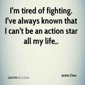 Jackie Chan - I'm tired of fighting. I've always known that I can't be an action star all my life.