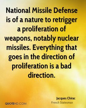 Jacques Chirac - National Missile Defense is of a nature to retrigger a proliferation of weapons, notably nuclear missiles. Everything that goes in the direction of proliferation is a bad direction.
