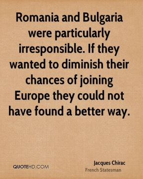Jacques Chirac - Romania and Bulgaria were particularly irresponsible. If they wanted to diminish their chances of joining Europe they could not have found a better way.
