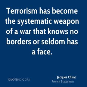 Jacques Chirac - Terrorism has become the systematic weapon of a war that knows no borders or seldom has a face.