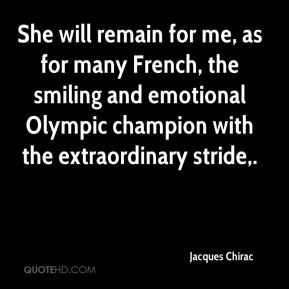 Jacques Chirac - She will remain for me, as for many French, the smiling and emotional Olympic champion with the extraordinary stride.