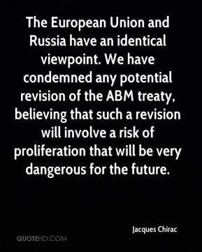 The European Union and Russia have an identical viewpoint. We have condemned any potential revision of the ABM treaty, believing that such a revision will involve a risk of proliferation that will be very dangerous for the future.